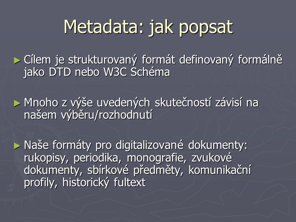 Metadata: jak popsat ► Cílem je strukturovaný formát definovaný formálně jako DTD nebo W3C Schéma ► Mnoho z výše uvedených skutečností závisí na našem