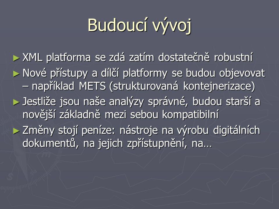 Budoucí vývoj ► XML platforma se zdá zatím dostatečně robustní ► Nové přístupy a dílčí platformy se budou objevovat – například METS (strukturovaná ko