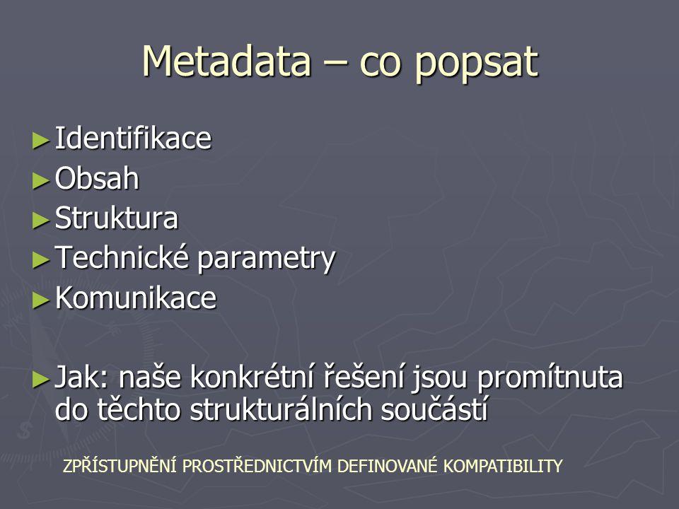 Metadata – co popsat ► Identifikace ► Obsah ► Struktura ► Technické parametry ► Komunikace ► Jak: naše konkrétní řešení jsou promítnuta do těchto stru