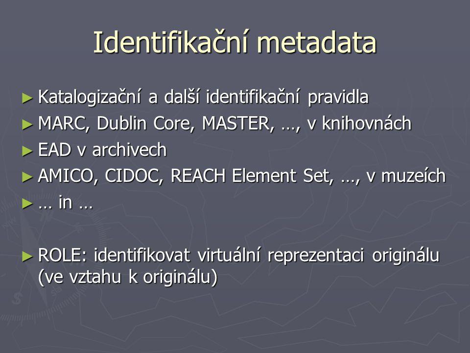 Identifikační metadata ► Katalogizační a další identifikační pravidla ► MARC, Dublin Core, MASTER, …, v knihovnách ► EAD v archivech ► AMICO, CIDOC, R
