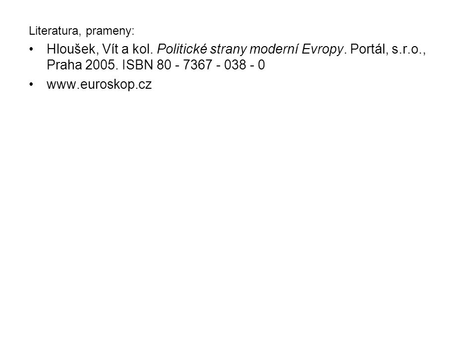 Literatura, prameny: Hloušek, Vít a kol. Politické strany moderní Evropy. Portál, s.r.o., Praha 2005. ISBN 80 - 7367 - 038 - 0 www.euroskop.cz