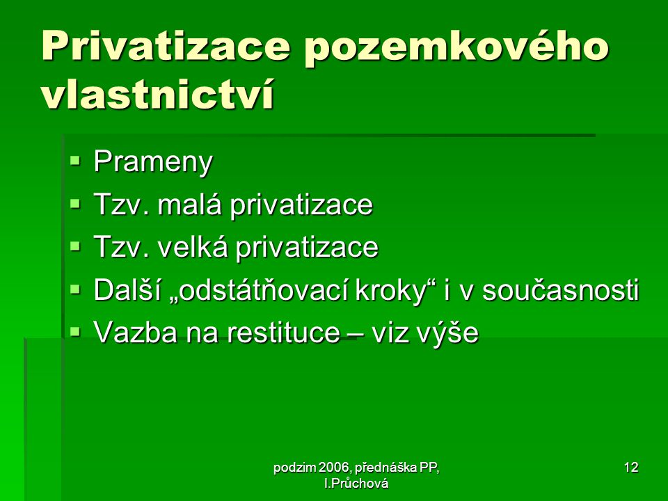 podzim 2006, přednáška PP, I.Průchová 12 Privatizace pozemkového vlastnictví  Prameny  Tzv.