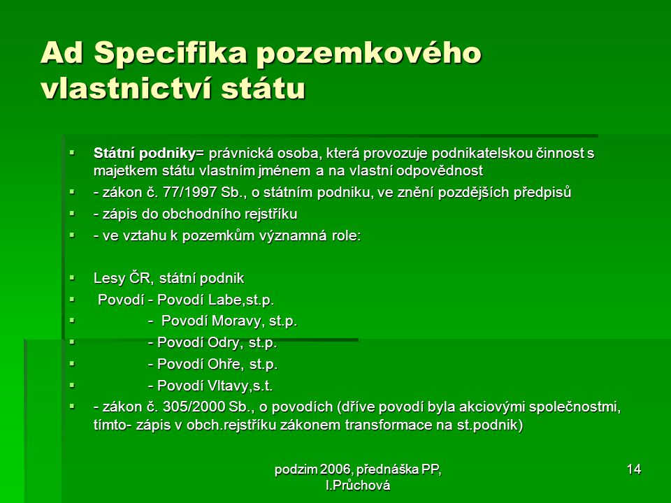 podzim 2006, přednáška PP, I.Průchová 14 Ad Specifika pozemkového vlastnictví státu  Státní podniky= právnická osoba, která provozuje podnikatelskou činnost s majetkem státu vlastním jménem a na vlastní odpovědnost  - zákon č.