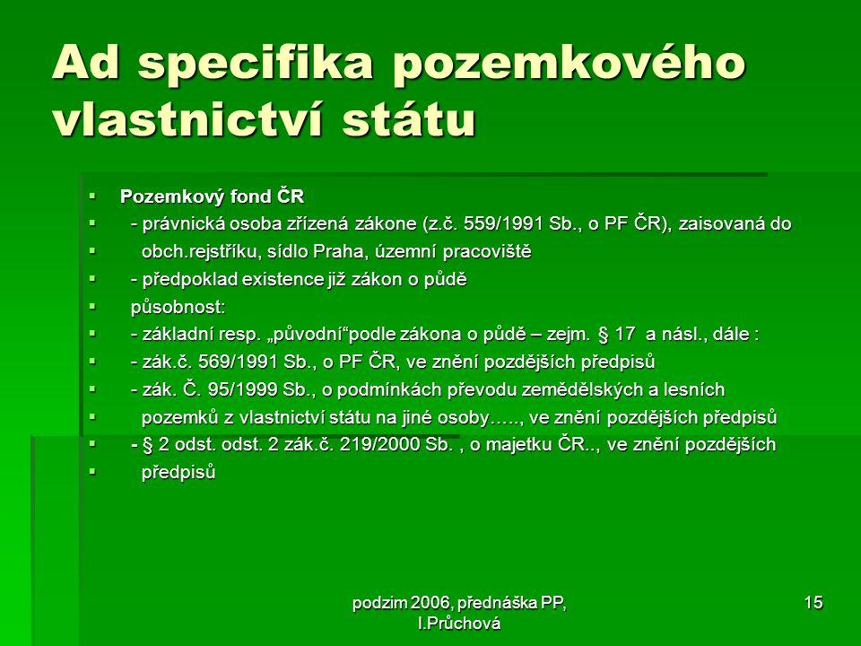 podzim 2006, přednáška PP, I.Průchová 15 Ad specifika pozemkového vlastnictví státu  Pozemkový fond ČR  - právnická osoba zřízená zákone (z.č.