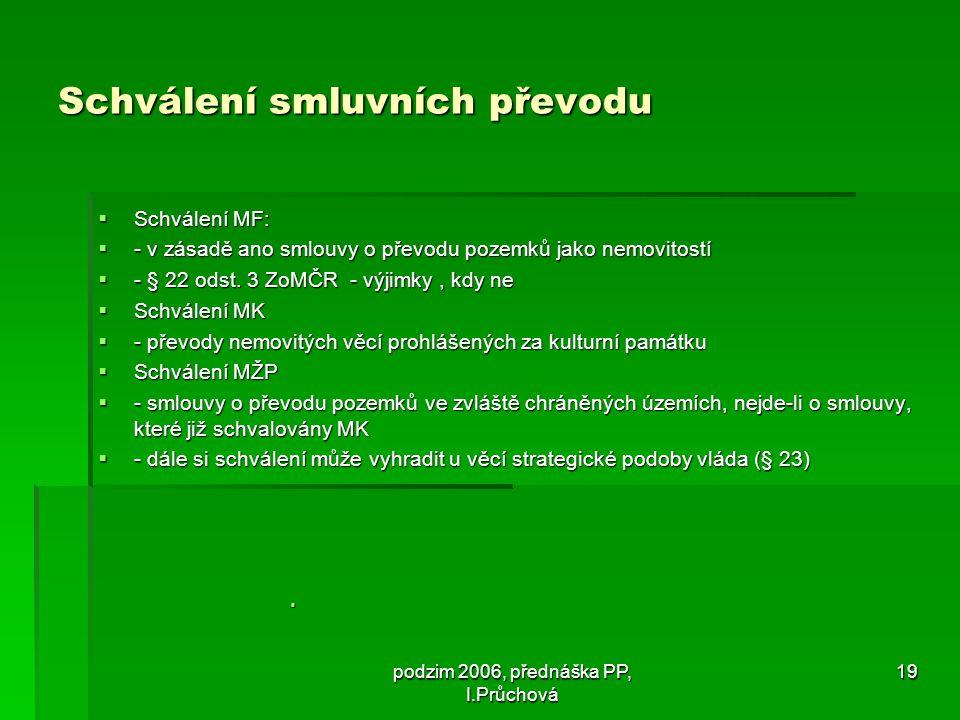 podzim 2006, přednáška PP, I.Průchová 19 Schválení smluvních převodu  Schválení MF:  - v zásadě ano smlouvy o převodu pozemků jako nemovitostí  - § 22 odst.