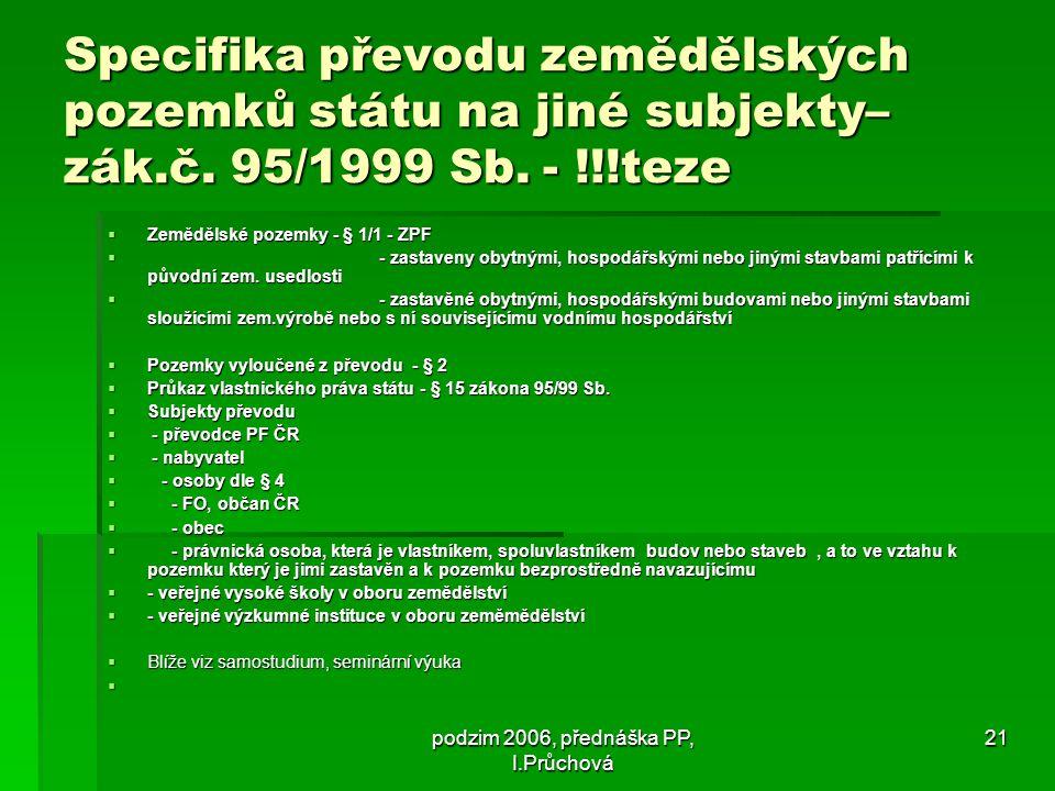 podzim 2006, přednáška PP, I.Průchová 21 Specifika převodu zemědělských pozemků státu na jiné subjekty– zák.č.