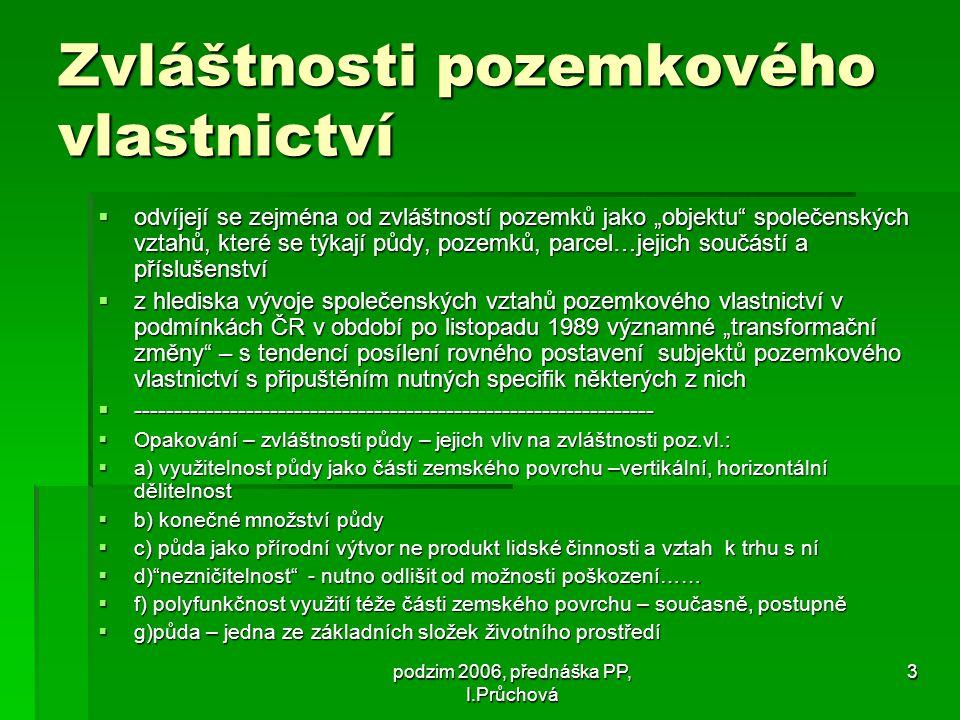 """podzim 2006, přednáška PP, I.Průchová 3 Zvláštnosti pozemkového vlastnictví  odvíjejí se zejména od zvláštností pozemků jako """"objektu společenských vztahů, které se týkají půdy, pozemků, parcel…jejich součástí a příslušenství  z hlediska vývoje společenských vztahů pozemkového vlastnictví v podmínkách ČR v období po listopadu 1989 významné """"transformační změny – s tendencí posílení rovného postavení subjektů pozemkového vlastnictví s připuštěním nutných specifik některých z nich  -----------------------------------------------------------------  Opakování – zvláštnosti půdy – jejich vliv na zvláštnosti poz.vl.:  a) využitelnost půdy jako části zemského povrchu –vertikální, horizontální dělitelnost  b) konečné množství půdy  c) půda jako přírodní výtvor ne produkt lidské činnosti a vztah k trhu s ní  d) nezničitelnost - nutno odlišit od možnosti poškození……  f) polyfunkčnost využití téže části zemského povrchu – současně, postupně  g)půda – jedna ze základních složek životního prostředí"""