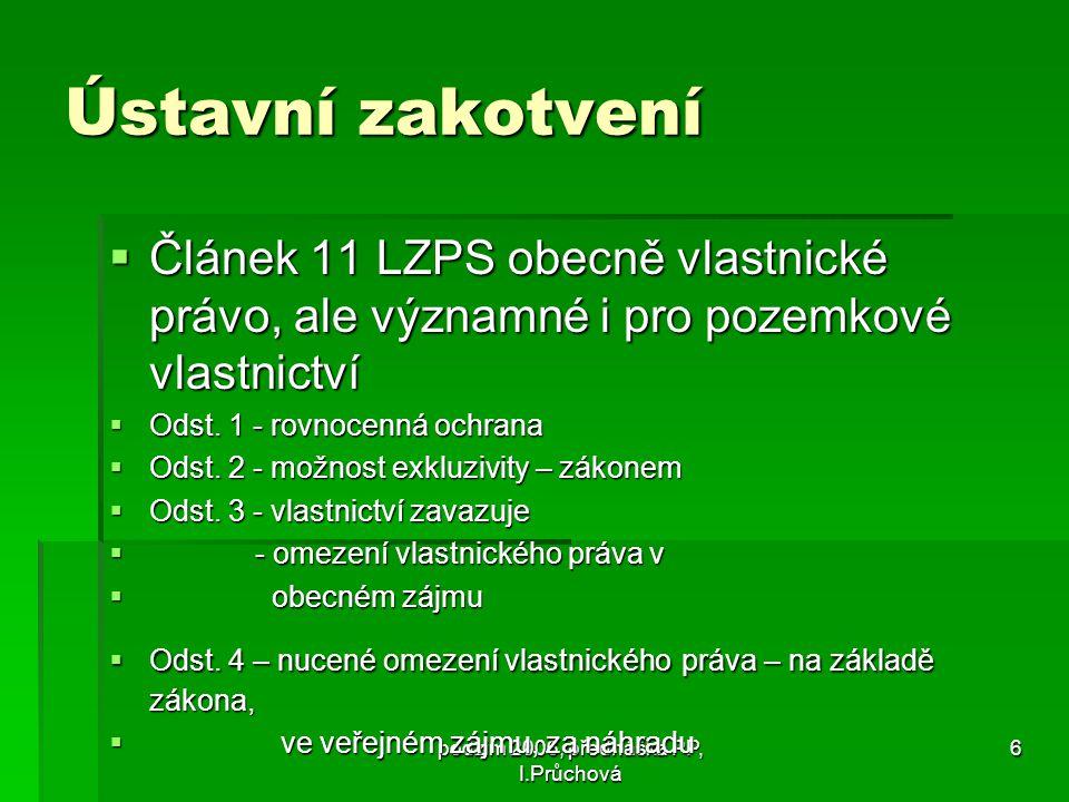 podzim 2006, přednáška PP, I.Průchová 6 Ústavní zakotvení  Článek 11 LZPS obecně vlastnické právo, ale významné i pro pozemkové vlastnictví  Odst.