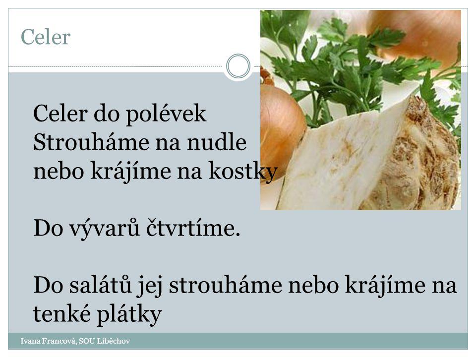 Ivana Francová, SOU Liběchov Celer Celer do polévek Strouháme na nudle nebo krájíme na kostky Do vývarů čtvrtíme.
