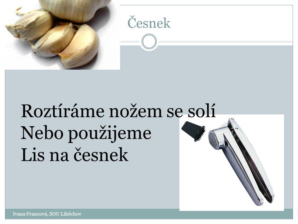 Ivana Francová, SOU Liběchov Česnek Roztíráme nožem se solí Nebo použijeme Lis na česnek