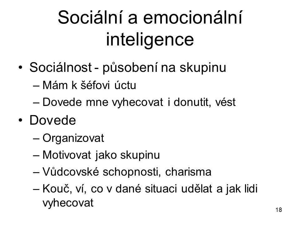 18 Sociální a emocionální inteligence Sociálnost - působení na skupinu –Mám k šéfovi úctu –Dovede mne vyhecovat i donutit, vést Dovede –Organizovat –M
