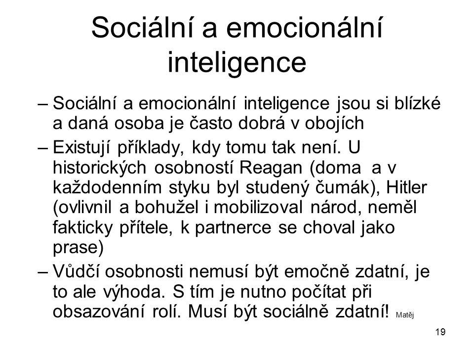 19 Sociální a emocionální inteligence –Sociální a emocionální inteligence jsou si blízké a daná osoba je často dobrá v obojích –Existují příklady, kdy
