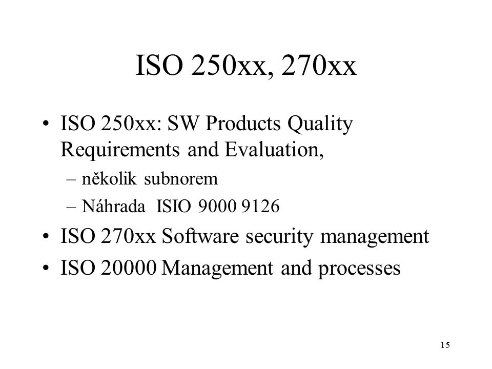 15 ISO 250xx, 270xx ISO 250xx: SW Products Quality Requirements and Evaluation, –několik subnorem –Náhrada ISIO 9000 9126 ISO 270xx Software security