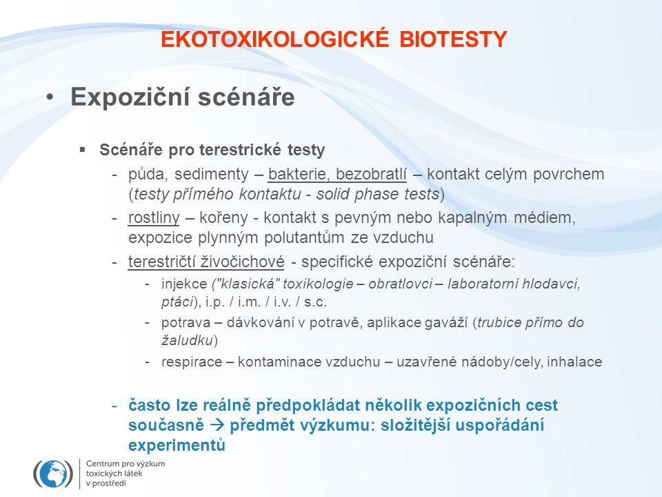 EKOTOXIKOLOGICKÉ BIOTESTY Expoziční scénáře  Scénáře pro terestrické testy -půda, sedimenty – bakterie, bezobratlí – kontakt celým povrchem (testy přímého kontaktu - solid phase tests) -rostliny – kořeny - kontakt s pevným nebo kapalným médiem, expozice plynným polutantům ze vzduchu -terestričtí živočichové - specifické expoziční scénáře: -injekce ( klasická toxikologie – obratlovci – laboratorní hlodavci, ptáci), i.p.