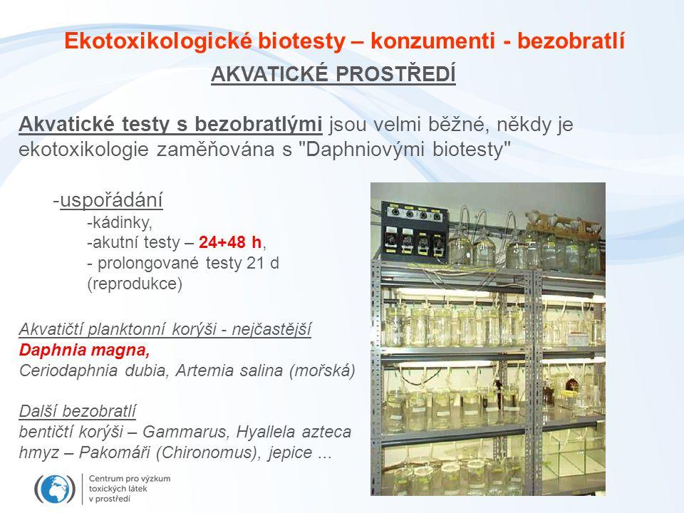 AKVATICKÉ PROSTŘEDÍ Akvatické testy s bezobratlými jsou velmi běžné, někdy je ekotoxikologie zaměňována s Daphniovými biotesty -uspořádání -kádinky, -akutní testy – 24+48 h, - prolongované testy 21 d (reprodukce) Akvatičtí planktonní korýši - nejčastější Daphnia magna, Ceriodaphnia dubia, Artemia salina (mořská) Další bezobratlí bentičtí korýši – Gammarus, Hyallela azteca hmyz – Pakomáři (Chironomus), jepice...