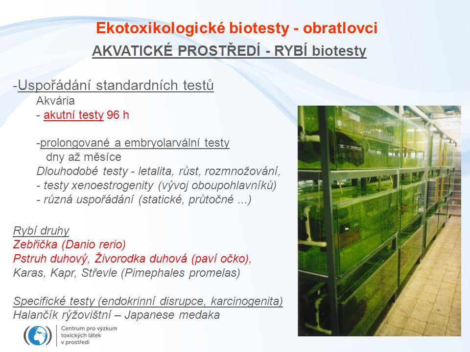 AKVATICKÉ PROSTŘEDÍ - RYBÍ biotesty -Uspořádání standardních testů Akvária - akutní testy 96 h -prolongované a embryolarvální testy dny až měsíce Dlouhodobé testy - letalita, růst, rozmnožování, - testy xenoestrogenity (vývoj oboupohlavníků) - různá uspořádání (statické, průtočné...) Rybí druhy Zebřička (Danio rerio) Pstruh duhový, Živorodka duhová (paví očko), Karas, Kapr, Střevle (Pimephales promelas) Specifické testy (endokrinní disrupce, karcinogenita) Halančík rýžovištní – Japanese medaka Ekotoxikologické biotesty - obratlovci