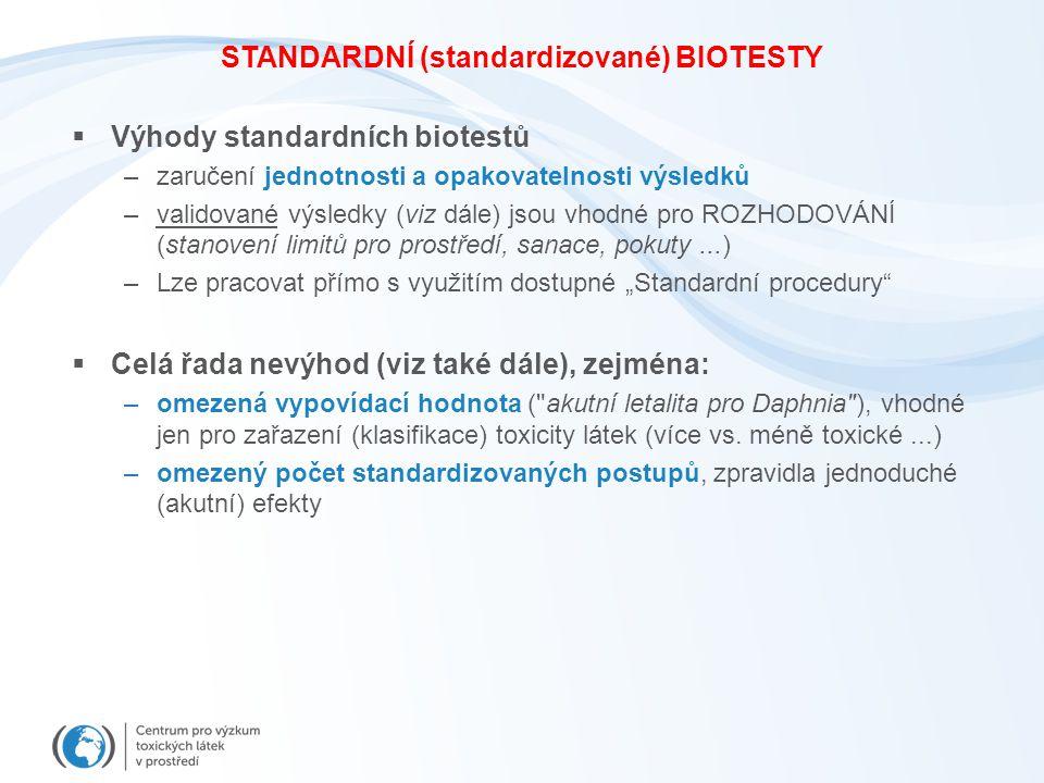 """STANDARDNÍ (standardizované) BIOTESTY  Výhody standardních biotestů –zaručení jednotnosti a opakovatelnosti výsledků –validované výsledky (viz dále) jsou vhodné pro ROZHODOVÁNÍ (stanovení limitů pro prostředí, sanace, pokuty...) –Lze pracovat přímo s využitím dostupné """"Standardní procedury  Celá řada nevýhod (viz také dále), zejména: –omezená vypovídací hodnota ( akutní letalita pro Daphnia ), vhodné jen pro zařazení (klasifikace) toxicity látek (více vs."""