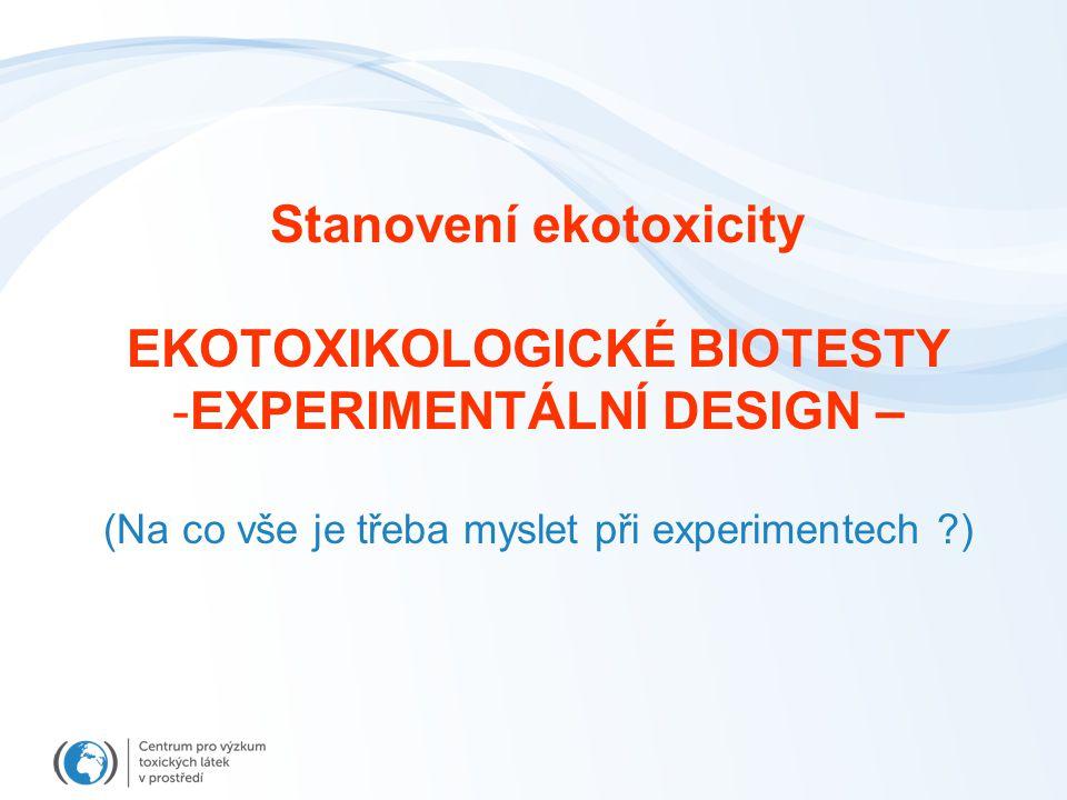 Stanovení ekotoxicity EKOTOXIKOLOGICKÉ BIOTESTY -EXPERIMENTÁLNÍ DESIGN – (Na co vše je třeba myslet při experimentech ?)