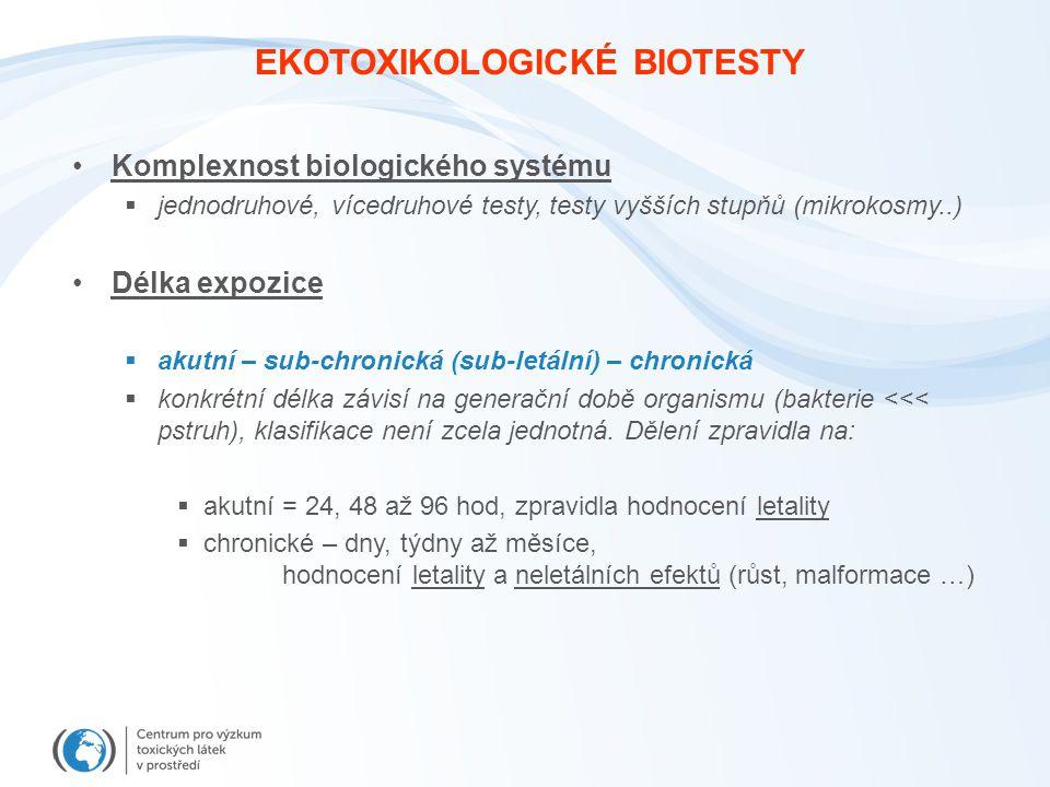 EKOTOXIKOLOGICKÉ BIOTESTY Komplexnost biologického systému  jednodruhové, vícedruhové testy, testy vyšších stupňů (mikrokosmy..) Délka expozice  akutní – sub-chronická (sub-letální) – chronická  konkrétní délka závisí na generační době organismu (bakterie <<< pstruh), klasifikace není zcela jednotná.