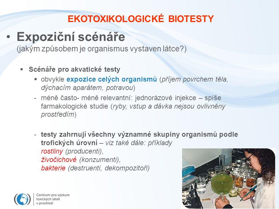 EKOTOXIKOLOGICKÉ BIOTESTY Expoziční scénáře (jakým způsobem je organismus vystaven látce?)  Scénáře pro akvatické testy  obvykle expozice celých organismů (příjem povrchem těla, dýchacím aparátem, potravou) -méně často- méně relevantní: jednorázové injekce – spíše farmakologické studie (ryby, vstup a dávka nejsou ovlivněny prostředím) -testy zahrnují všechny významné skupiny organismů podle trofických úrovní – viz také dále: příklady rostliny (producenti), živočichové (konzumenti), bakterie (destruenti, dekompozitoři)
