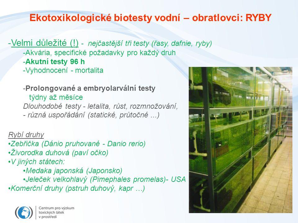 -Velmi důležité (!) - nejčastější tři testy (řasy, dafnie, ryby) -Akvária, specifické požadavky pro každý druh -Akutní testy 96 h -Vyhodnocení - mortalita -Prolongované a embryolarvální testy týdny až měsíce Dlouhodobé testy - letalita, růst, rozmnožování, - různá uspořádání (statické, průtočné...) Rybí druhy Zebřička (Dánio pruhované - Danio rerio) Živorodka duhová (paví očko) V jiných státech: Medaka japonská (Japonsko) Jeleček velkohlavý (Pimephales promelas)- USA Komerční druhy (pstruh duhový, kapr …) Ekotoxikologické biotesty vodní – obratlovci: RYBY