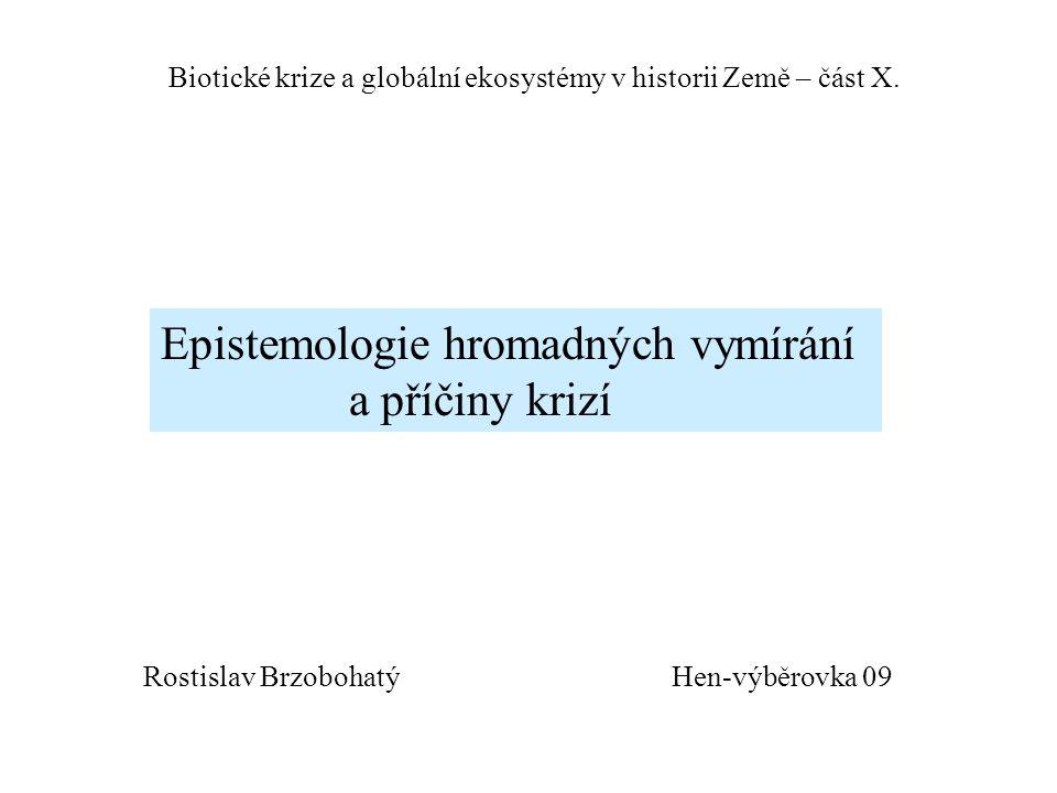Hen-výběrovka 09 Biotické krize a globální ekosystémy v historii Země – část X. Epistemologie hromadných vymírání a příčiny krizí Rostislav Brzobohatý