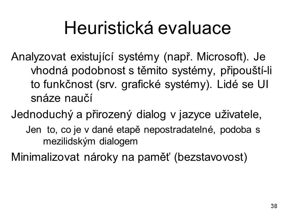 38 Heuristická evaluace Analyzovat existující systémy (např. Microsoft). Je vhodná podobnost s těmito systémy, připouští-li to funkčnost (srv. grafick