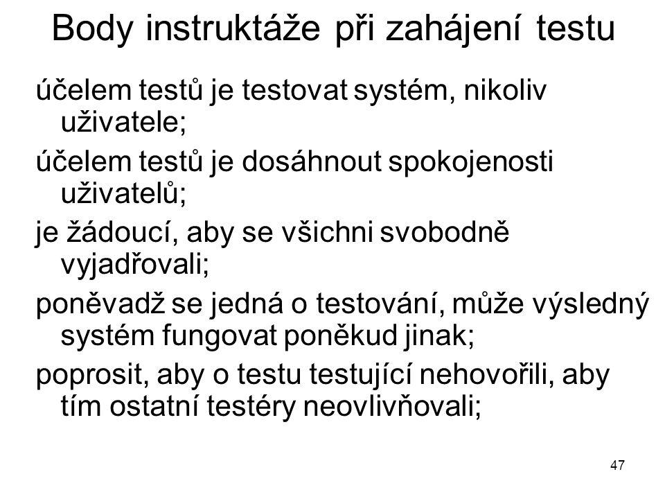 47 Body instruktáže při zahájení testu účelem testů je testovat systém, nikoliv uživatele; účelem testů je dosáhnout spokojenosti uživatelů; je žádoucí, aby se všichni svobodně vyjadřovali; poněvadž se jedná o testování, může výsledný systém fungovat poněkud jinak; poprosit, aby o testu testující nehovořili, aby tím ostatní testéry neovlivňovali;