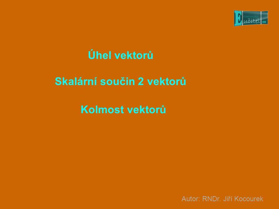 Úhel vektorů Skalární součin 2 vektorů Autor: RNDr. Jiří Kocourek Kolmost vektorů
