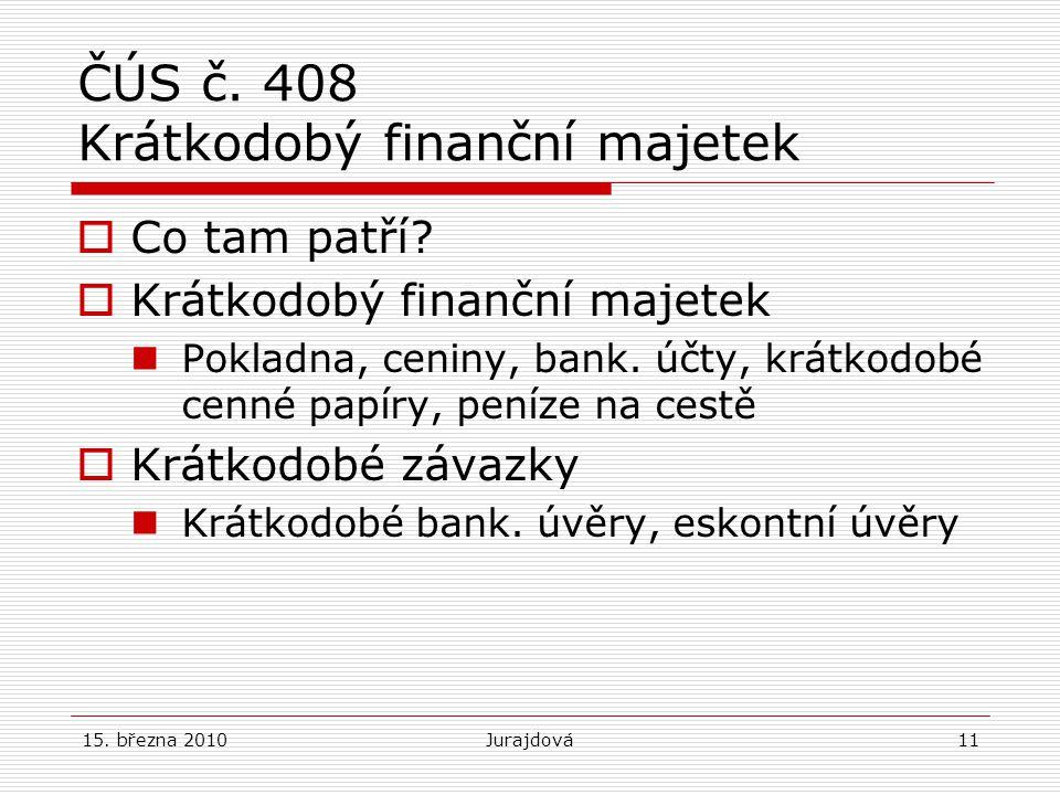 15. března 2010Jurajdová11 ČÚS č. 408 Krátkodobý finanční majetek  Co tam patří?  Krátkodobý finanční majetek Pokladna, ceniny, bank. účty, krátkodo