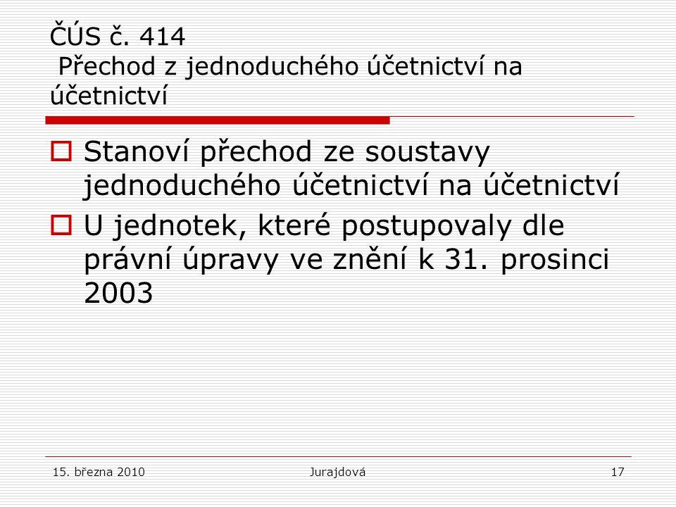 15. března 2010Jurajdová17 ČÚS č. 414 Přechod z jednoduchého účetnictví na účetnictví  Stanoví přechod ze soustavy jednoduchého účetnictví na účetnic