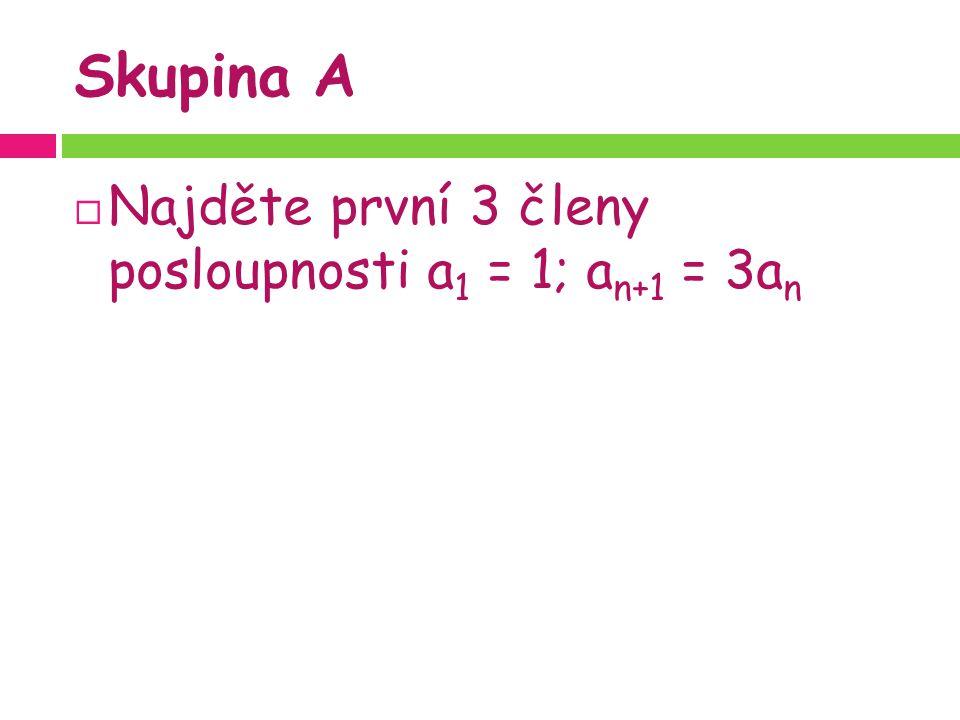 Skupina A  Najděte první 3 členy posloupnosti a 1 = 1; a n+1 = 3a n