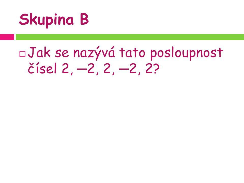 Skupina B  Jak se nazývá tato posloupnost čísel 2, ─ 2, 2, ─ 2, 2