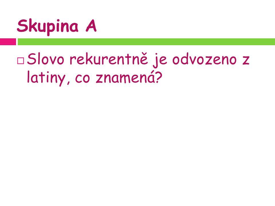 Skupina A  Slovo rekurentně je odvozeno z latiny, co znamená?