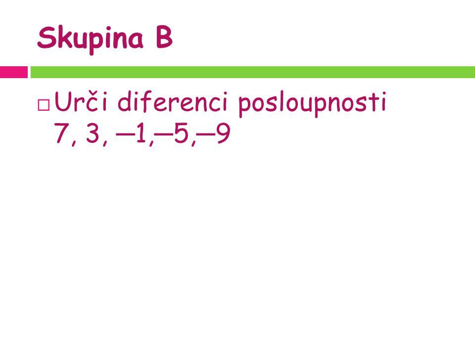 Skupina B  Urči diferenci posloupnosti 7, 3, ─ 1, ─ 5, ─ 9