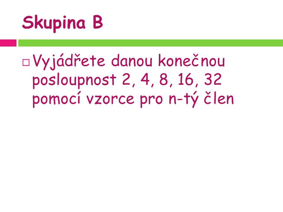 Skupina B  Vyjádřete danou konečnou posloupnost 2, 4, 8, 16, 32 pomocí vzorce pro n-tý člen