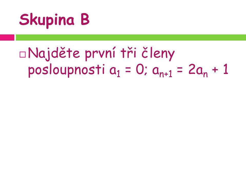 Skupina B  Najděte první tři členy posloupnosti a 1 = 0; a n+1 = 2a n + 1