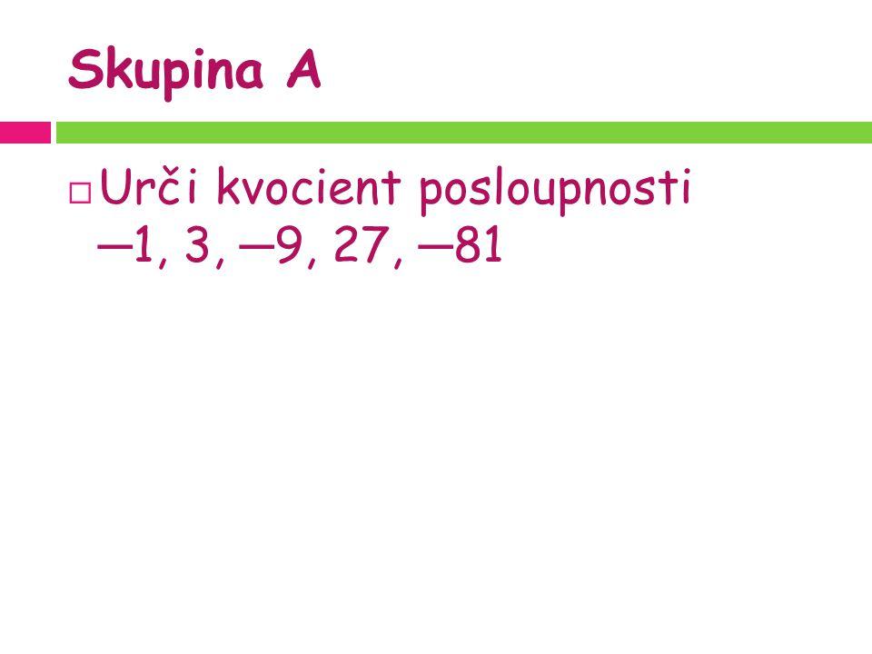 Skupina A  Urči kvocient posloupnosti ─ 1, 3, ─ 9, 27, ─ 81