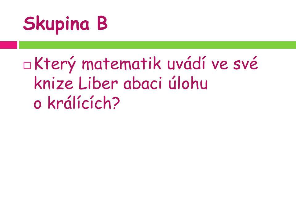 Skupina B  Který matematik uvádí ve své knize Liber abaci úlohu o králících?