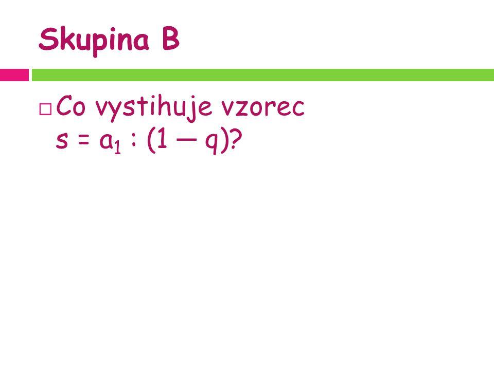 Skupina B  Co vystihuje vzorec s = a 1 : (1 ─ q)?