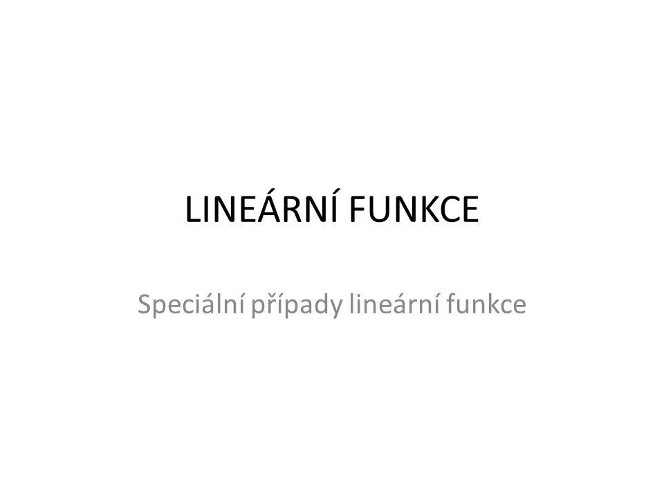 LINEÁRNÍ FUNKCE Speciální případy lineární funkce