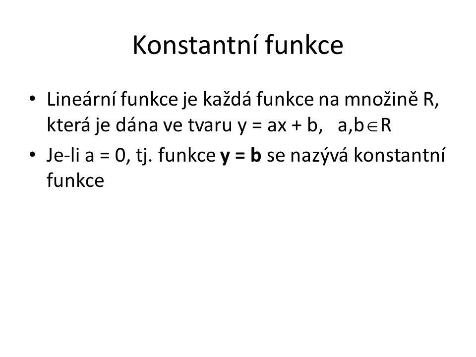 Konstantní funkce Lineární funkce je každá funkce na množině R, která je dána ve tvaru y = ax + b, a,b  R Je-li a = 0, tj.