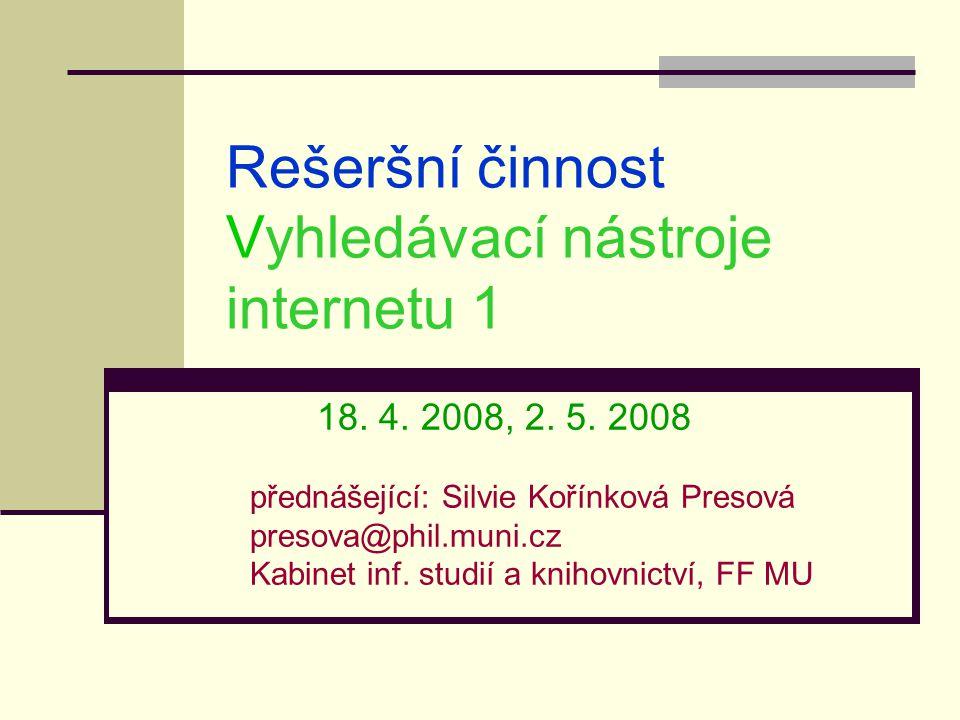 Rešeršní činnost Vyhledávací nástroje internetu 1 18. 4. 2008, 2. 5. 2008 přednášející: Silvie Kořínková Presová presova@phil.muni.cz Kabinet inf. stu