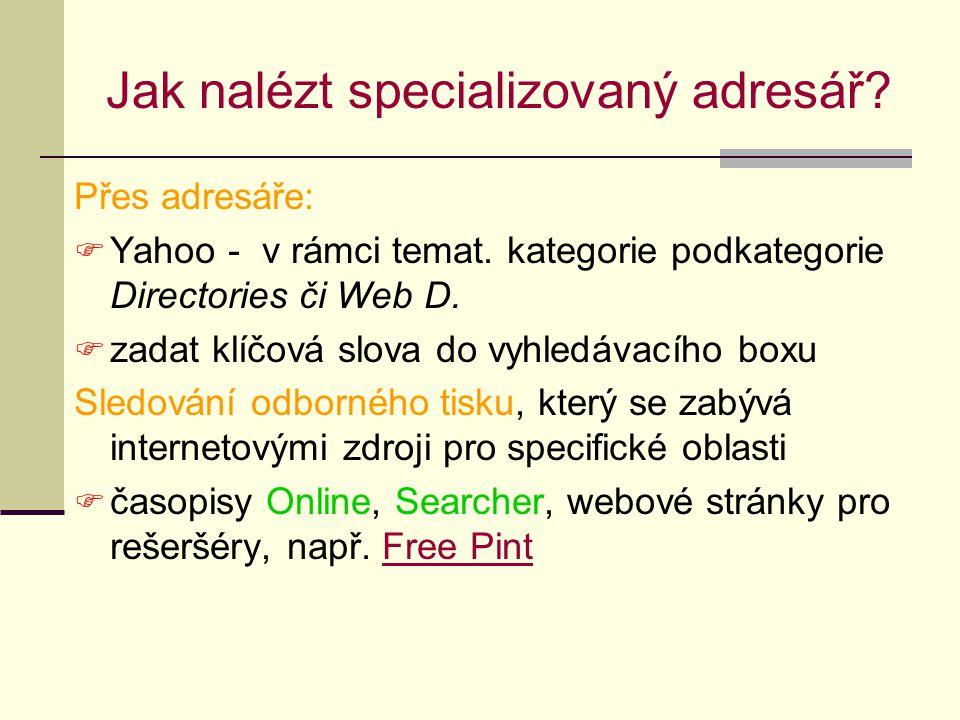 Jak nalézt specializovaný adresář? Přes adresáře:  Yahoo - v rámci temat. kategorie podkategorie Directories či Web D.  zadat klíčová slova do vyhle