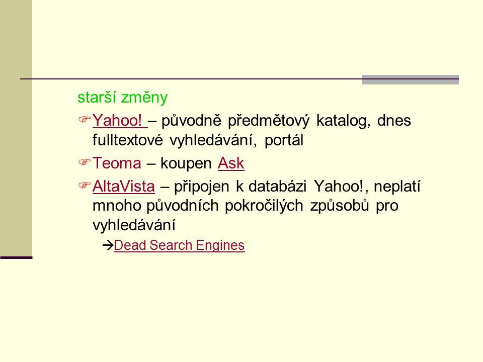 starší změny  Yahoo! – původně předmětový katalog, dnes fulltextové vyhledávání, portál Yahoo!  Teoma – koupen AskAsk  AltaVista – připojen k datab