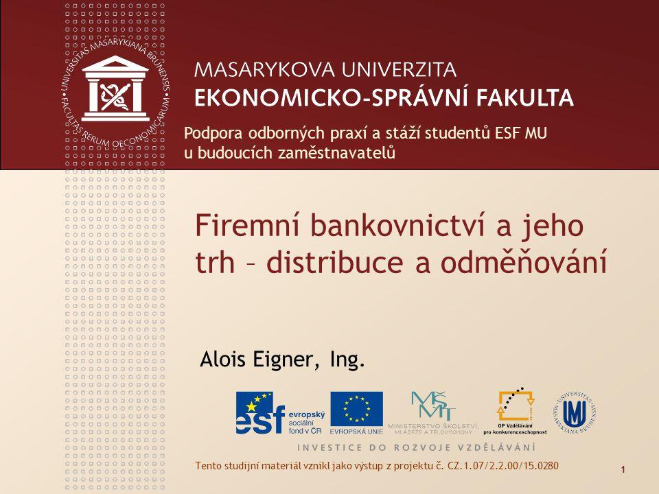 Firemní bankovnictví a jeho trh – distribuce a odměňování Alois Eigner, Ing. Tento studijní materiál vznikl jako výstup z projektu č. CZ.1.07/2.2.00/1