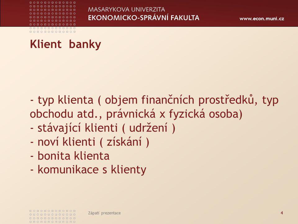 www.econ.muni.cz Klient banky - typ klienta ( objem finančních prostředků, typ obchodu atd., právnická x fyzická osoba) - stávající klienti ( udržení ) - noví klienti ( získání ) - bonita klienta - komunikace s klienty Zápatí prezentace4