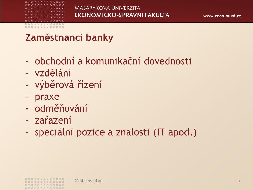 www.econ.muni.cz Zaměstnanci banky - obchodní a komunikační dovednosti - vzdělání - výběrová řízení - praxe - odměňování - zařazení - speciální pozice a znalosti (IT apod.) Zápatí prezentace5