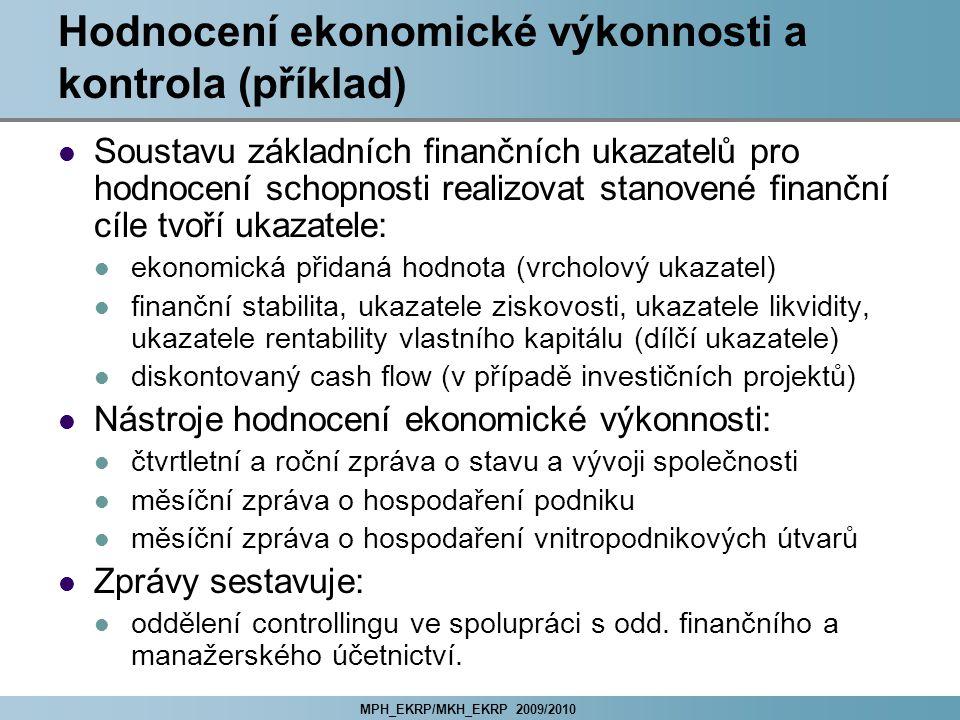 MPH_EKRP/MKH_EKRP 2009/2010 Hodnocení ekonomické výkonnosti a kontrola (příklad) Soustavu základních finančních ukazatelů pro hodnocení schopnosti realizovat stanovené finanční cíle tvoří ukazatele: ekonomická přidaná hodnota (vrcholový ukazatel) finanční stabilita, ukazatele ziskovosti, ukazatele likvidity, ukazatele rentability vlastního kapitálu (dílčí ukazatele) diskontovaný cash flow (v případě investičních projektů) Nástroje hodnocení ekonomické výkonnosti: čtvrtletní a roční zpráva o stavu a vývoji společnosti měsíční zpráva o hospodaření podniku měsíční zpráva o hospodaření vnitropodnikových útvarů Zprávy sestavuje: oddělení controllingu ve spolupráci s odd.