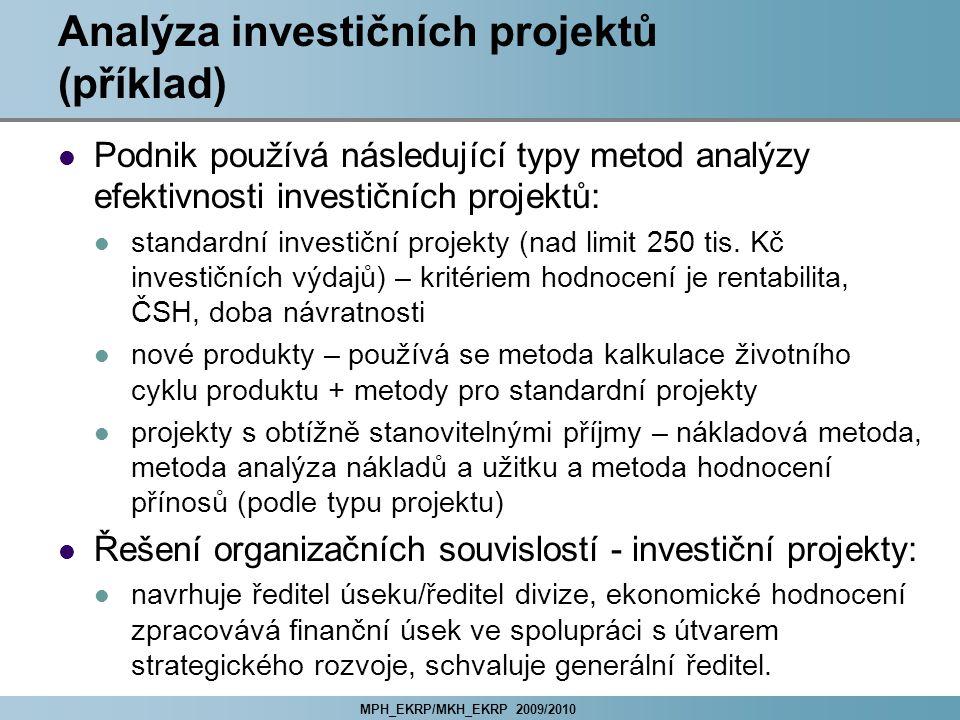 MPH_EKRP/MKH_EKRP 2009/2010 Analýza investičních projektů (příklad) Podnik používá následující typy metod analýzy efektivnosti investičních projektů: standardní investiční projekty (nad limit 250 tis.